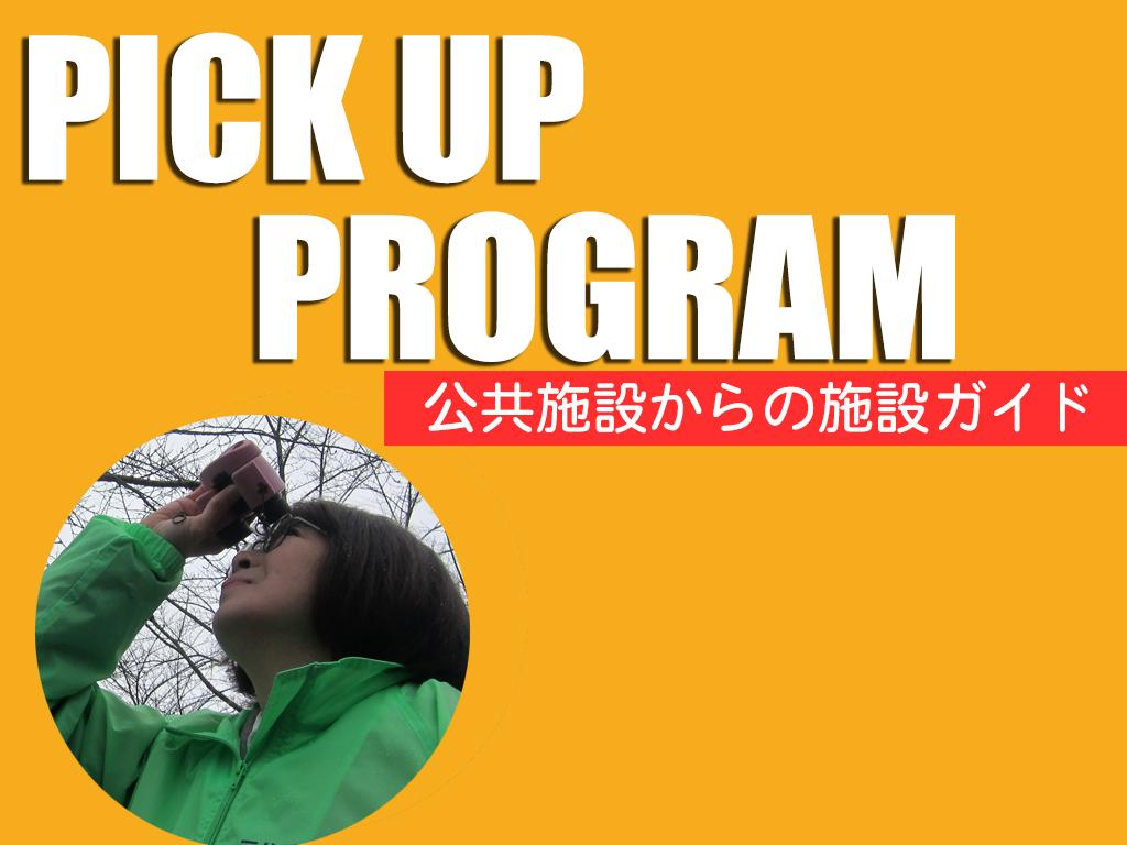 PICKUP PROGRAM  「公共施設からの施設ガイド」
