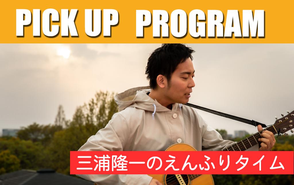 PICKUP PROGRAM  「三浦隆一のえんふりタイム」