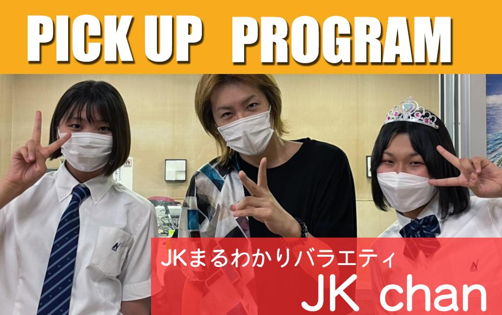 PICKUP PROGRAM  「JKまるわかりバラエティ JKchan」